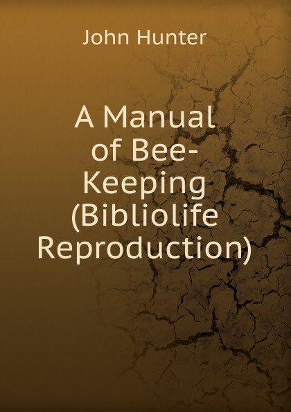 Hunter John A Manual of Bee-Keeping (Bibliolife Reproduction) a manual of bee keeping