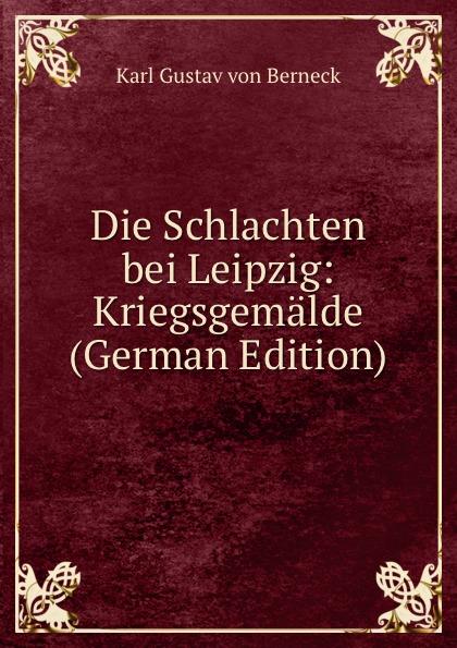 Karl Gustav von Berneck Die Schlachten bei Leipzig: Kriegsgemalde (German Edition) gustav von berneck der erste raub an deutschland