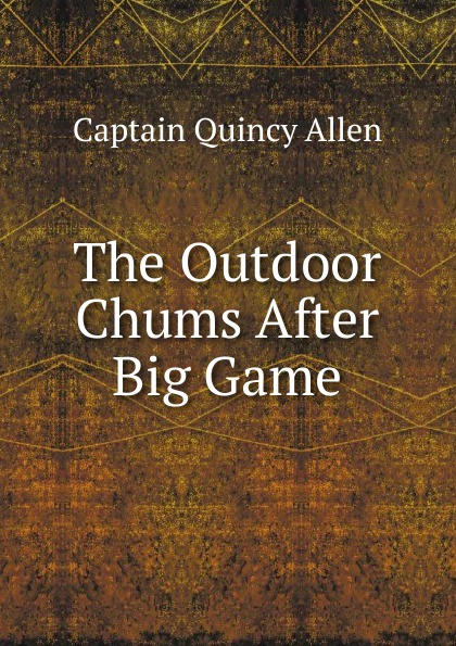 Captain Quincy Allen The Outdoor Chums After Big Game allen quincy the outdoor chums in the big woods or rival hunters of lumber run