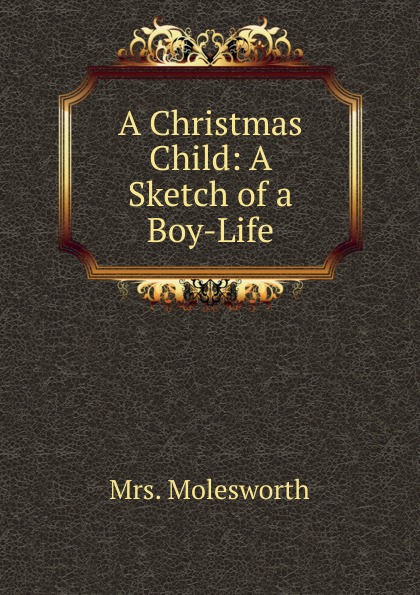 Mrs. Molesworth A Christmas Child: A Sketch of a Boy-Life цена в Москве и Питере