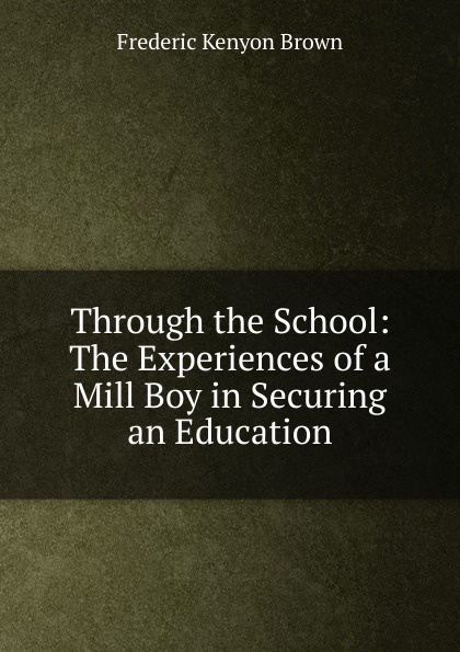 Frederic Kenyon Brown Through the School: The Experiences of a Mill Boy in Securing an Education frederic kenyon brown through the mill the life of a mill boy