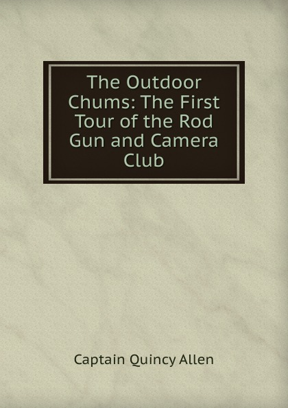 Captain Quincy Allen The Outdoor Chums: The First Tour of the Rod Gun and Camera Club allen quincy the outdoor chums in the big woods or rival hunters of lumber run