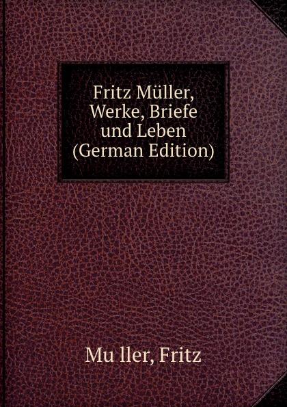 Fritz Muller, Werke, Briefe und Leben (German Edition)
