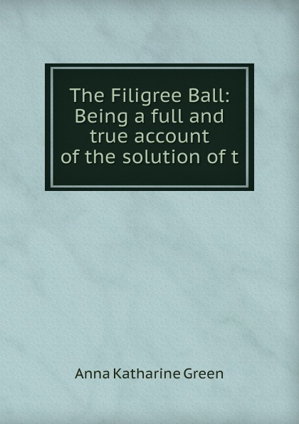 лучшая цена Green Anna Katharine The Filigree Ball: Being a full and true account of the solution of t