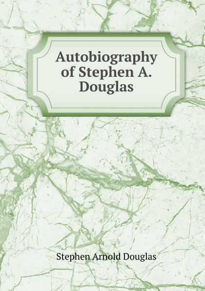 Stephen Arnold Douglas Autobiography of Stephen A. Douglas henry m flint life of stephen a douglas