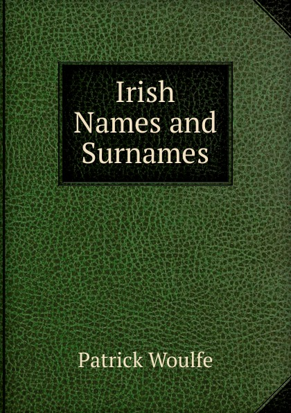 Patrick Woulfe Irish Names and Surnames patrick woulfe irish names and surnames with explanatory and historical notes