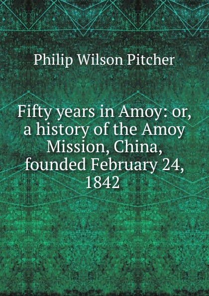 Philip Wilson Pitcher Fifty years in Amoy: or, a history of the Amoy Mission, China, founded February 24, 1842 . amoy aids source