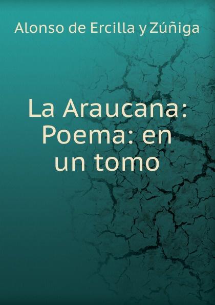 Alonso de Ercilla y Zúñiga La Araucana: Poema: en un tomo alonso de ercilla y zúñiga la araucana de don alonso de ercillla tomo 1