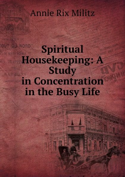 Annie Rix Militz Spiritual Housekeeping: A Study in Concentration the Busy Life