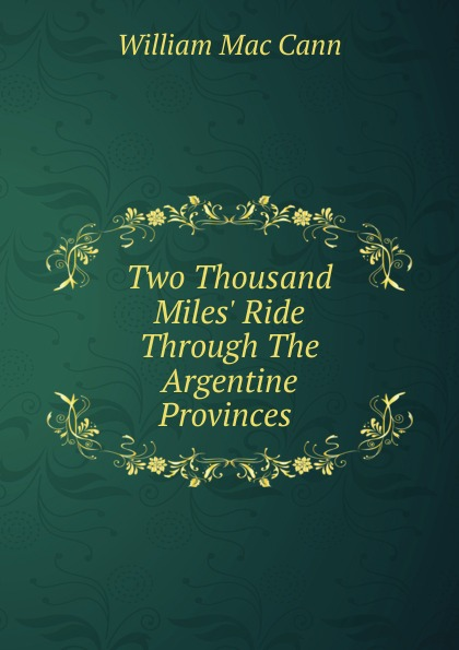 William Mac Cann Two Thousand Miles. Ride Through The Argentine Provinces . mccarty joseph hendrickson two thousand miles through the heart of mexico
