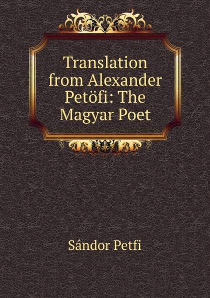 Sándor Petfi Translation from Alexander Petofi: The Magyar Poet sándor petfi selections from poems