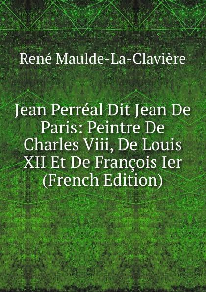 René Maulde-La-Clavière Jean Perreal Dit Jean De Paris: Peintre De Charles Viii, De Louis XII Et De Francois Ier (French Edition)
