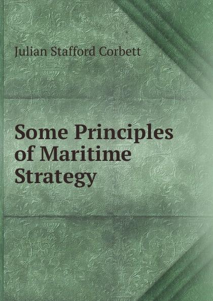 Corbett Julian Stafford Some Principles of Maritime Strategy corbett julian stafford some principles of maritime strategy