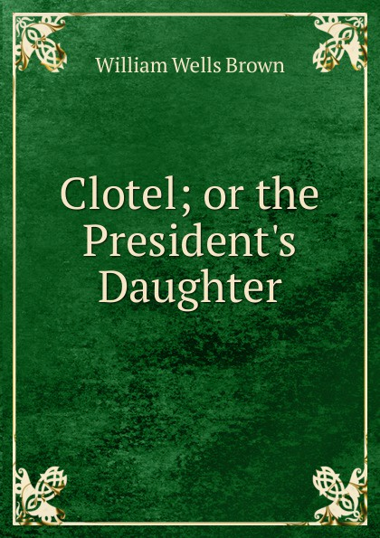 William Wells Brown Clotel; or the P Daughter