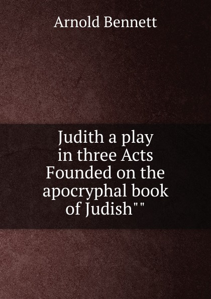 E. A. Bennett Judith a play in three Acts Founded on the apocryphal book of Judish e a bennett judith a play in three acts