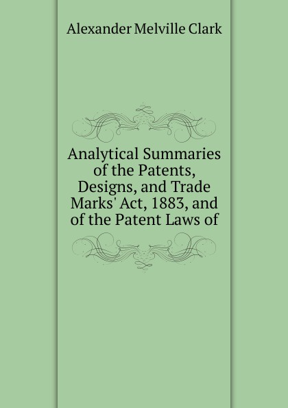Alexander Melville Clark Analytical Summaries of the Patents, Designs, and Trade Marks. Act, 1883, and of the Patent Laws of john grant patents registered designs trade marks and copyright for dummies