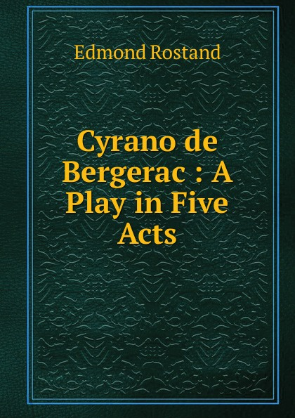 Edmond Rostand Cyrano de Bergerac : A Play in Five Acts