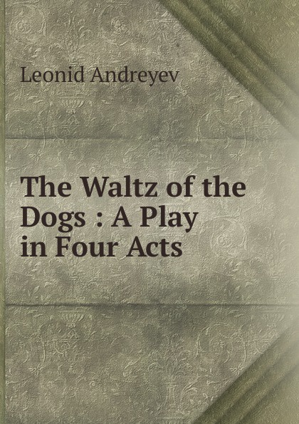 Леонид Андреев The Waltz of the Dogs : A Play in Four Acts