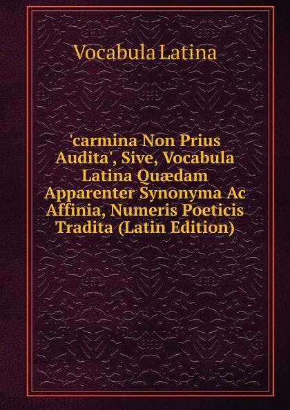 .carmina Non Prius Audita., Sive, Vocabula Latina Quaedam Apparenter Synonyma Ac Affinia, Numeris Poeticis Tradita (Latin Edition)
