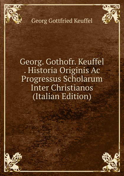 Georg Gottfried Keuffel Georg. Gothofr. . Historia Originis Ac Progressus Scholarum Inter Christianos (Italian Edition)