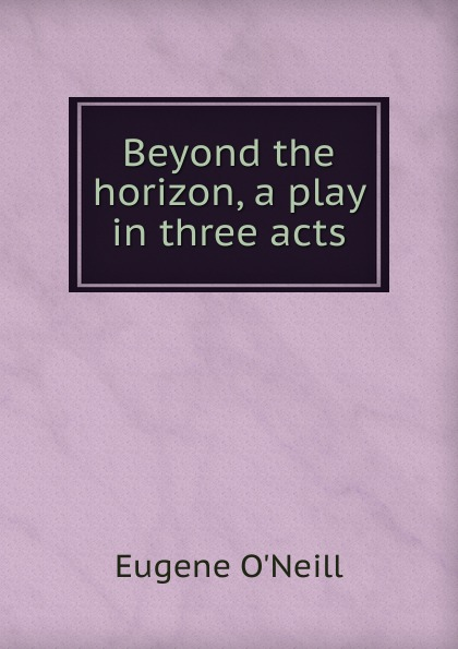 Eugene O'Neill Beyond the horizon, a play in three acts e a bennett milestones a play in three acts