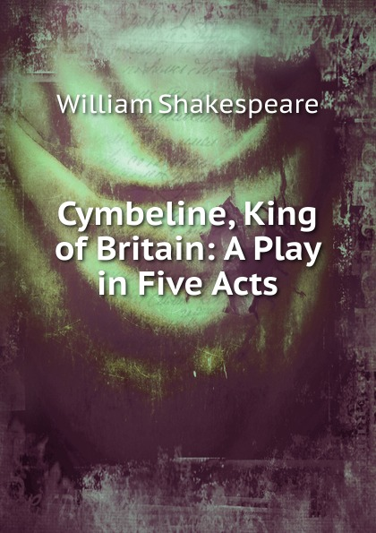 Cymbeline, King of Britain: A Play in Five Acts