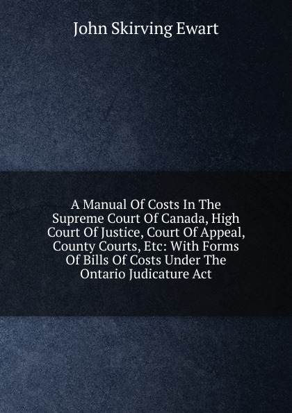 лучшая цена John Skirving Ewart A Manual Of Costs In The Supreme Court Of Canada, High Court Of Justice, Court Of Appeal, County Courts, Etc: With Forms Of Bills Of Costs Under The Ontario Judicature Act