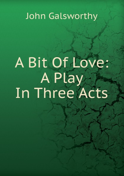 John Galsworthy A Bit Of Love: A Play In Three Acts e a bennett milestones a play in three acts