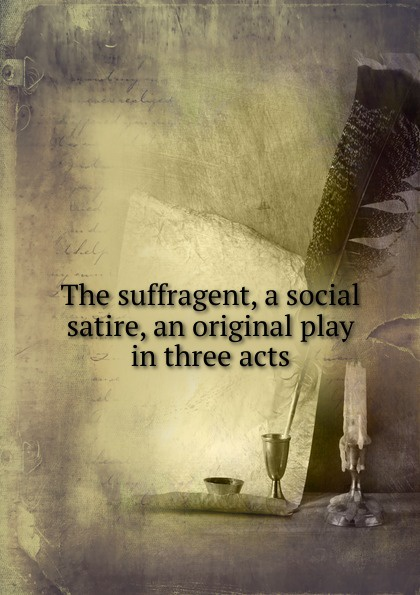 The suffragent, a social satire, an original play in three acts e a bennett milestones a play in three acts