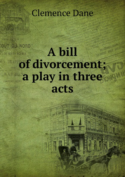 Clemence Dane A bill of divorcement; a play in three acts e a bennett milestones a play in three acts