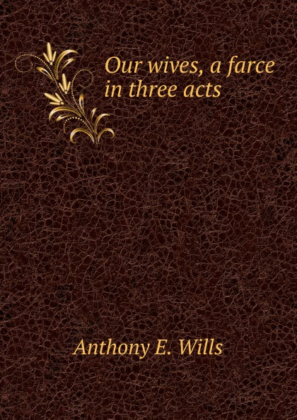 Anthony E. Wills Our wives, a farce in three acts anthony e wills a football romance a college play in four acts
