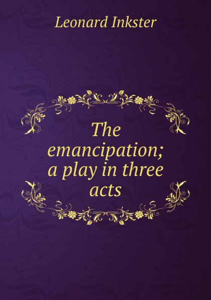 Leonard Inkster The emancipation; a play in three acts e a bennett milestones a play in three acts