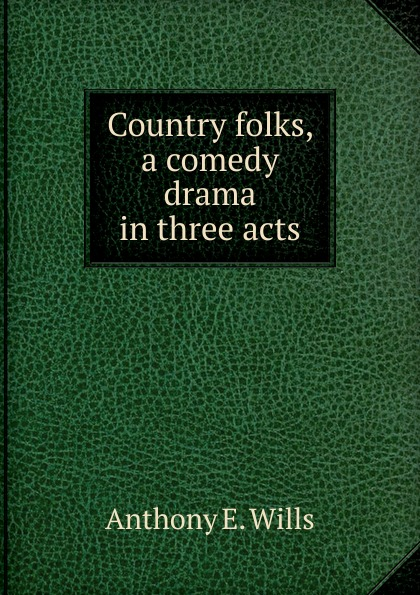 Anthony E. Wills Country folks, a comedy drama in three acts anthony e wills a football romance a college play in four acts