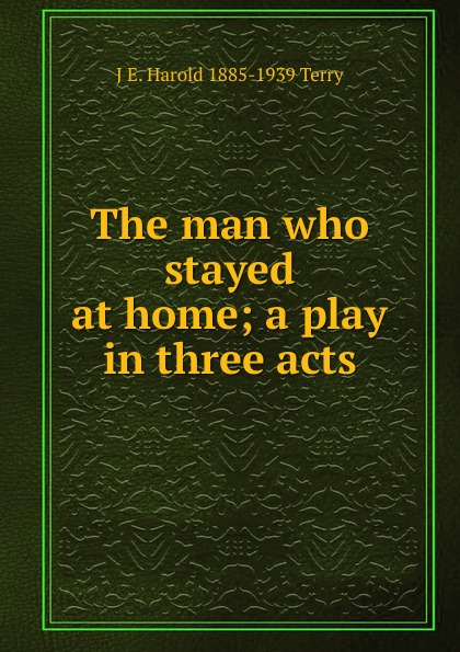 J E. Harold 1885-1939 Terry The man who stayed at home; a play in three acts e a bennett milestones a play in three acts