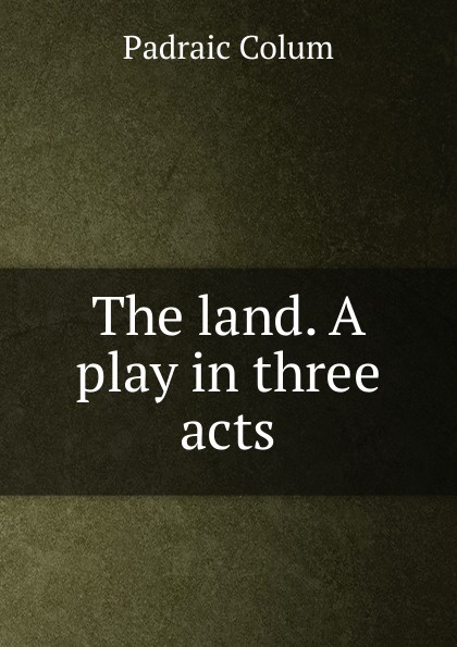 Padraic Colum The land. A play in three acts padraic colum the land a play in three acts