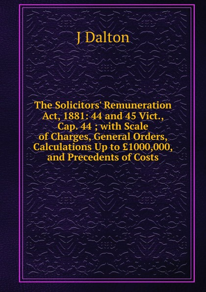 J Dalton The Solicitors. Remuneration Act, 1881: 44 and 45 Vict., Cap. 44 ; with Scale of Charges, General Orders, Calculations Up to .1000,000, and Precedents of Costs