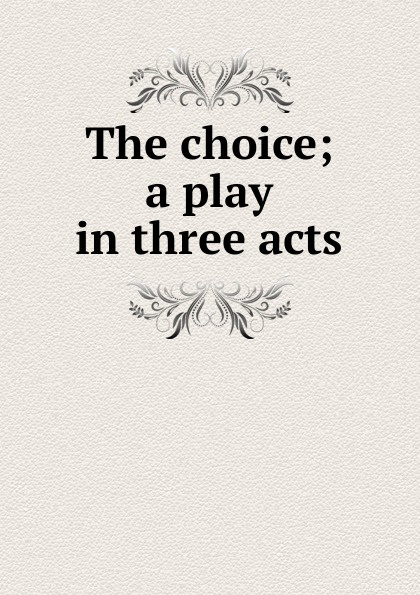 The choice; a play in three acts e a bennett milestones a play in three acts