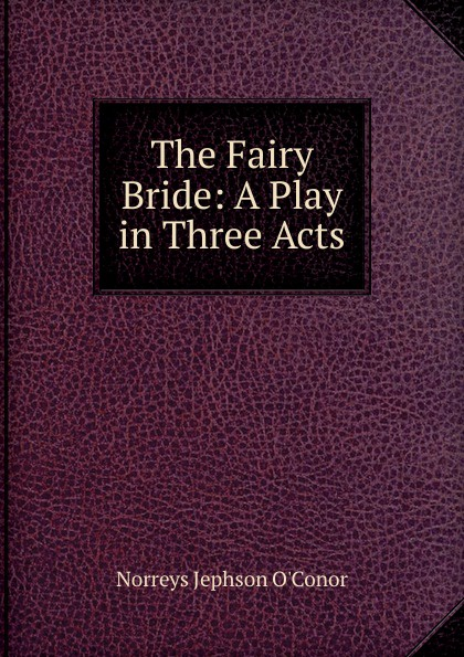 Norreys Jephson O'Conor The Fairy Bride: A Play in Three Acts e a bennett milestones a play in three acts