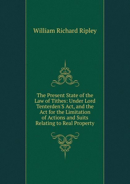William Richard Ripley The Present State of the Law of Tithes: Under Lord Tenterden.S Act, and the Act for the Limitation of Actions and Suits Relating to Real Property colleen e edwards tithes and offerings an act of love