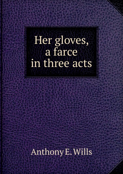 Anthony E. Wills Her gloves, a farce in three acts anthony e wills a football romance a college play in four acts