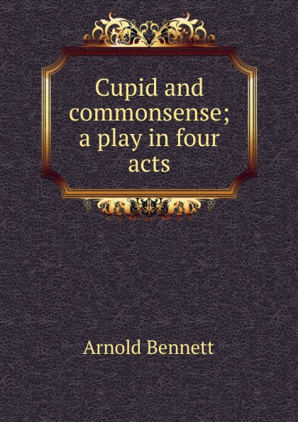 E. A. Bennett Cupid and commonsense; a play in four acts e a bennett judith a play in three acts