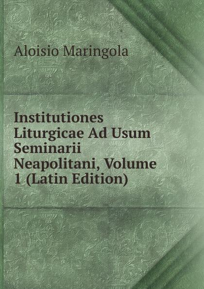 Aloisio Maringola Institutiones Liturgicae Ad Usum Seminarii Neapolitani, Volume 1 (Latin Edition) antoine bonal institutiones theologicae ad usum seminariorum volume 4 latin edition