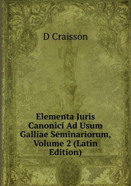 D Craisson Elementa Juris Canonici Ad Usum Galliae Seminariorum, Volume 2 (Latin Edition) antoine bonal institutiones theologicae ad usum seminariorum volume 4 latin edition