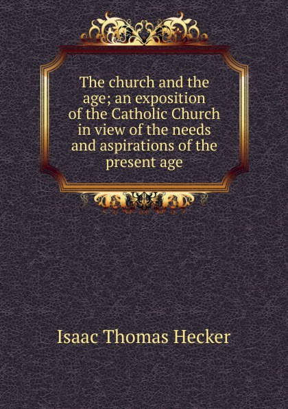 Isaac Thomas Hecker The church and the age; an exposition of the Catholic Church in view of the needs and aspirations of the present age the jews in the greek age paper