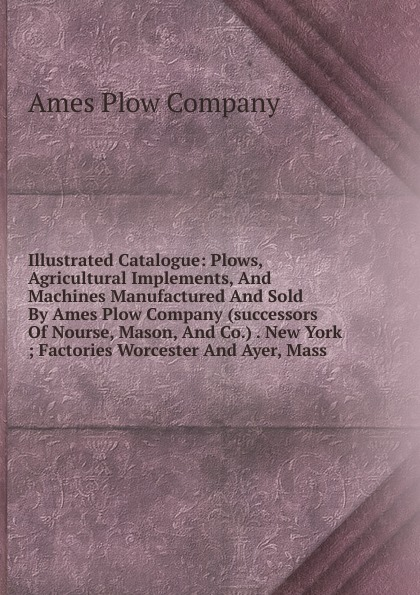 лучшая цена Ames Plow Illustrated Catalogue: Plows, Agricultural Implements, And Machines Manufactured And Sold By Ames Plow Company (successors Of Nourse, Mason, And Co.) . New York ; Factories Worcester And Ayer, Mass