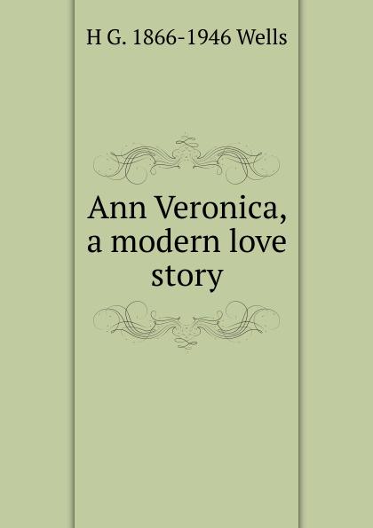 H G. 1866-1946 Wells Ann Veronica, a modern love story wells h ann veronica a modern love story