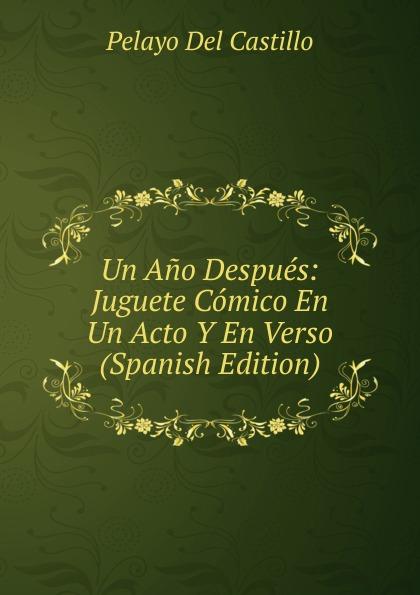 Pelayo Del Castillo Un Ano Despues: Juguete Comico En Un Acto Y En Verso (Spanish Edition) composer alvarez cambio de almas fantasia comico lirica en un acto y cuatro cuadros en verso spanish edition