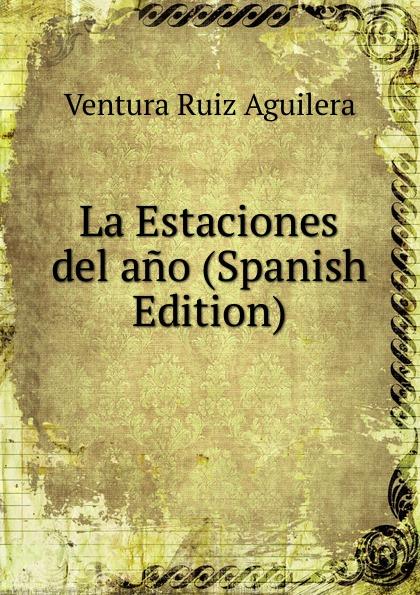 Ventura Ruiz Aguilera La Estaciones del ano (Spanish Edition) ventura ruiz aguilera inspiraciones poesias selectas