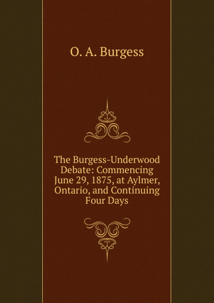 Фото - O. A. Burgess The Burgess-Underwood Debate: Commencing June 29, 1875, at Aylmer, Ontario, and Continuing Four Days henry o the four million