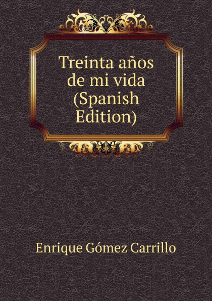 Enrique Gómez Carrillo Treinta anos de mi vida (Spanish Edition) enrique gómez carrillo in the heart of the tragedy